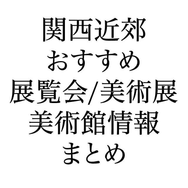 関西おすすめ展覧会美術館