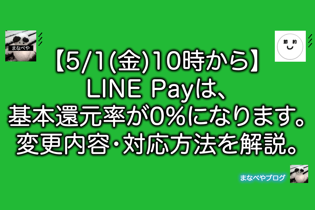 【5/1(金)10時から】LINE Payは、基本還元率が0%になります。変更内容・対応方法を解説。